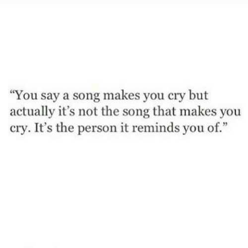 """A Song, Song, and Cry: You say a song makes you cry but  actually it's not the song that makes you  cry. It's the person it reminds you of."""""""