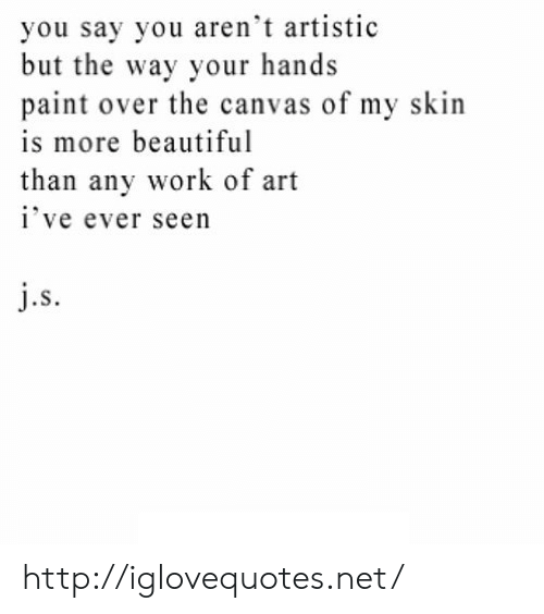 Beautiful, Work, and Canvas: you say you aren't artistic  but the way your hands  paint over the canvas of my skin  is more beautiful  than any work of art  ive ever seen  .S http://iglovequotes.net/