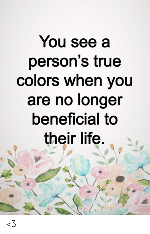 Life, Memes, and True: You see a  person's true  colors when you  are no longer  beneficial to  their life <3