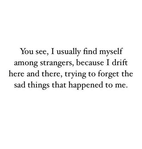 Sad, You, and Strangers: You see, I usually find myself  among strangers, because I drift  here and there, trying to forget the  sad things that happened to me.