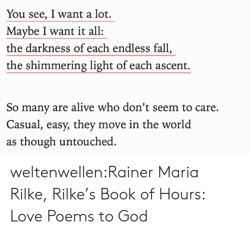 Poems: You see, I want a lot.  Maybe I want it all  the darkness of each endless fall,  the shimmering light of each ascent.  So many are alive who don't seem to care.  Casual, easy, they move in the world  as though untouched weltenwellen:Rainer Maria Rilke, Rilke's Book of Hours: Love Poems to God