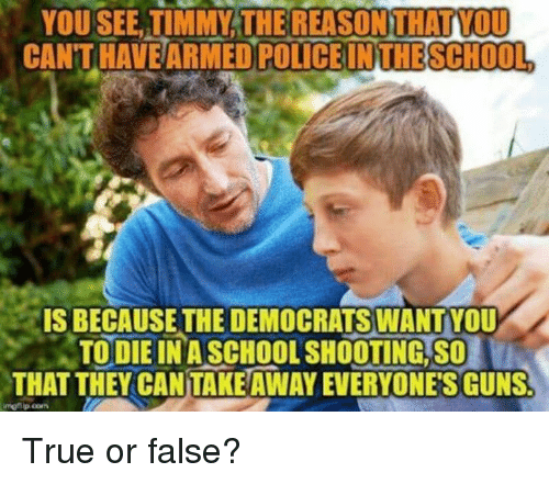 Guns, Memes, and Police: YOU SEE, TIMMY:THEREASONİTI  CANT HAVEARMED  ATVOD  POLICE IN THESCHOOL  IS BECAUSE THE DEMOCRATSWANTYOU  TO DIE IN A SCHOOL SHOOTİNGSOİ  THAT THEY CANTAKE AWAY EVERYONE'S GUNS True or false?