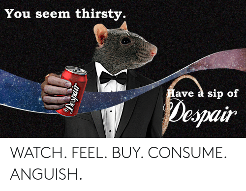 Thirsty, Watch, and Despair: You seem thirsty.  Have a sip of  Despair WATCH. FEEL. BUY. CONSUME. ANGUISH.