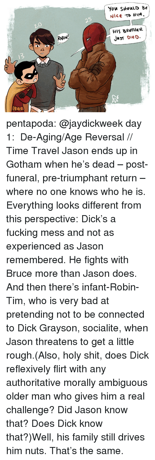 triumphant: You SHouLD BE  Nice HIM.  5  HIS BRSTHeR  JT DIED  RoB1มู่  42  13  /C pentapoda:  @jaydickweek day 1:   De-Aging/Age Reversal // Time Travel  Jason ends up in Gotham when he's dead – post-funeral, pre-triumphant return – where no one knows who he is. Everything looks different from this perspective: Dick's a fucking mess and not as experienced as Jason remembered. He fights with Bruce more than Jason does. And then there's infant-Robin-Tim, who is very bad at pretending not to be connected to Dick Grayson, socialite, when Jason threatens to get a little rough.(Also, holy shit, does Dick reflexively flirt with any authoritative morally ambiguous older man who gives him a real challenge? Did Jason know that? Does Dick know that?)Well, his family still drives him nuts. That's the same.