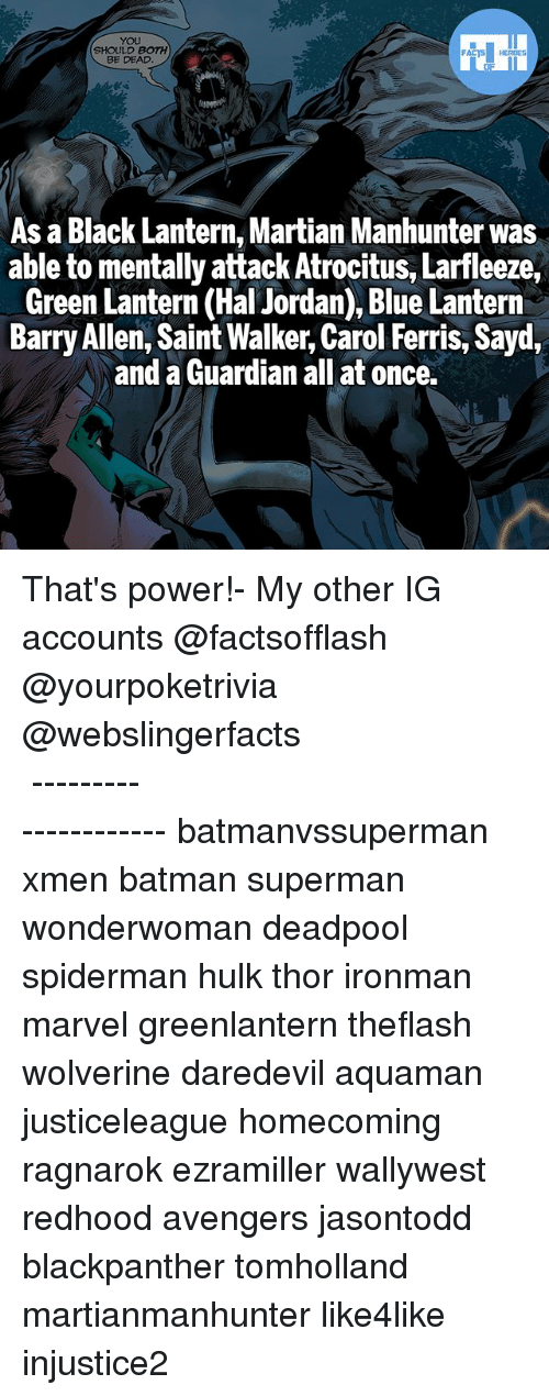 Batman, Memes, and Superman: YOU  SHOULD BOTH  BE DEAD  As a Black Lantern, Martian Manhunter was  able to mentally attack Atrocitus, Larfleeze,  Green Lantern (Hal Jordan), Blue Lantern  Barry Allen, Saint Walker, Carol Ferris, Sayd  and a Guardian all at once. That's power!- My other IG accounts @factsofflash @yourpoketrivia @webslingerfacts ⠀⠀⠀⠀⠀⠀⠀⠀⠀⠀⠀⠀⠀⠀⠀⠀⠀⠀⠀⠀⠀⠀⠀⠀⠀⠀⠀⠀⠀⠀⠀⠀⠀⠀⠀⠀ ⠀⠀--------------------- batmanvssuperman xmen batman superman wonderwoman deadpool spiderman hulk thor ironman marvel greenlantern theflash wolverine daredevil aquaman justiceleague homecoming ragnarok ezramiller wallywest redhood avengers jasontodd blackpanther tomholland martianmanhunter like4like injustice2