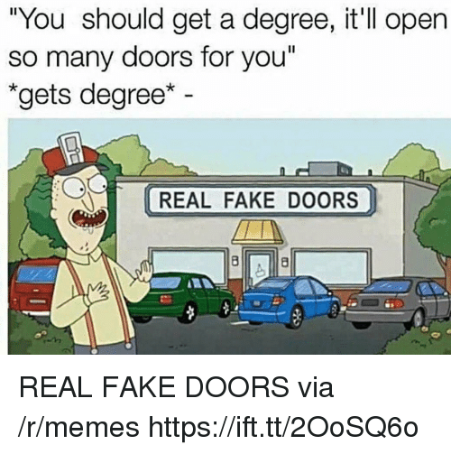 """Fake, Memes, and Doors: """"You should get a degree, it ll open  so many doors for you""""  """"gets degree  REAL FAKE DOORS REAL FAKE DOORS via /r/memes https://ift.tt/2OoSQ6o"""