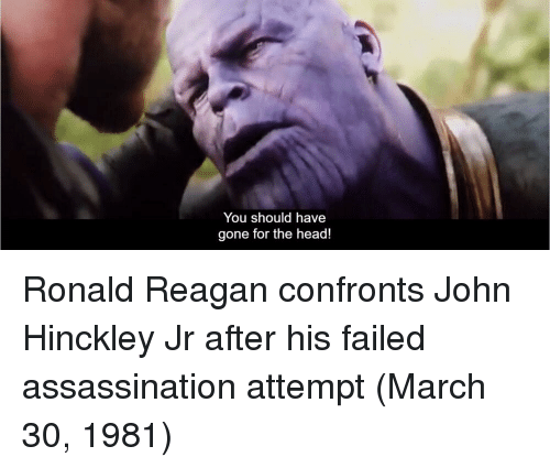 Ronald Reagan: You should have  gone for the head! Ronald Reagan confronts John Hinckley Jr after his failed assassination attempt (March 30, 1981)