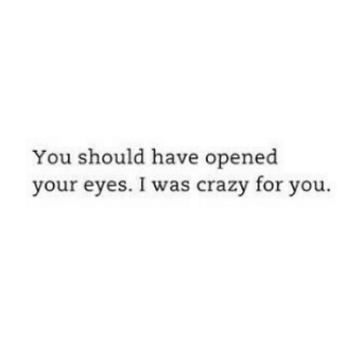 Crazy, You, and For: You should have opened  your eyes. I was crazy for you