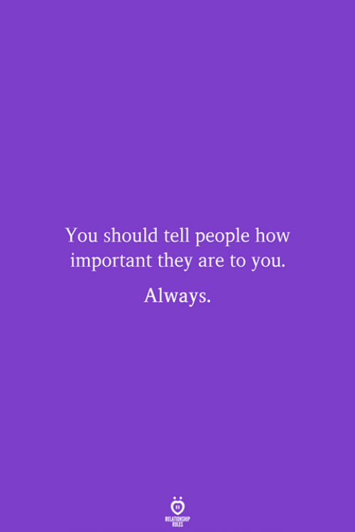 How, They, and You: You should tell people how  important they are to you  Always.