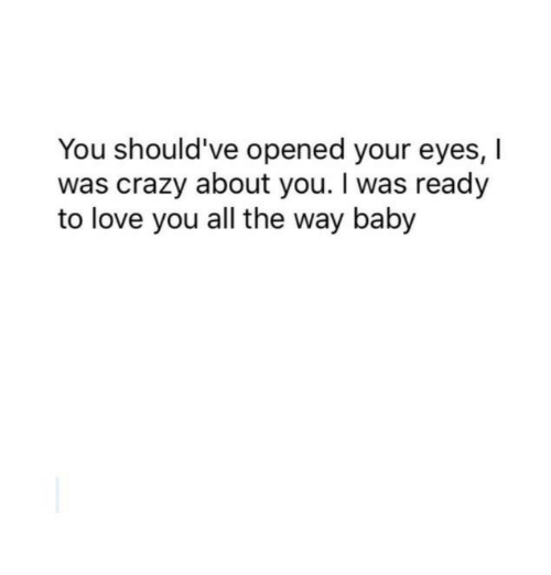 I Was Crazy: You should've opened your eyes, I  was crazy about you. I was ready  to love you all the way baby