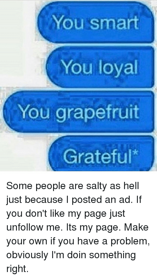 grapefruiting: You smart  You loyal  You grapefruit  Grateful Some people are salty as hell just because I posted an ad. If you don't like my page just unfollow me. Its my page. Make your own if you have a problem, obviously I'm doin something right.