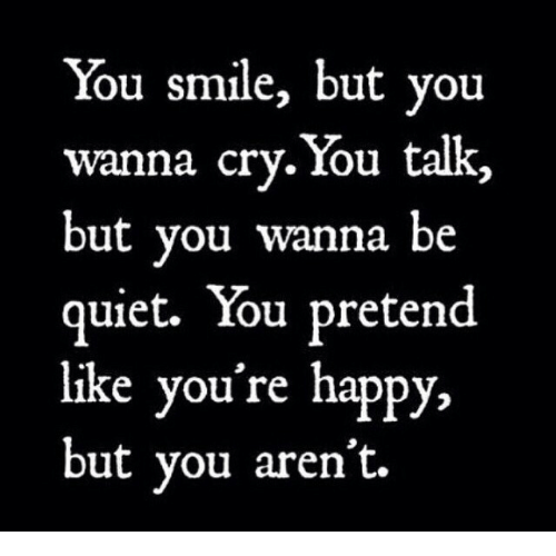 Happy, Quiet, and Smile: You smile, but you  wanna cry. You talk,  but vou wanna be  quiet. You pretend  like you're happy,  but vou aren't.