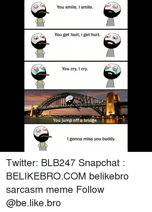 Be Like, Meme, and Memes: You smile, I smile.  You get hurt, i get hurt.  You cry, I cry.  You jump off a bridge.  EE  I gonna miss you buddy Twitter: BLB247 Snapchat : BELIKEBRO.COM belikebro sarcasm meme Follow @be.like.bro