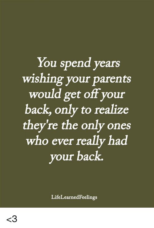 Memes, Parents, and Back: You spend years  wishing your parents  would get off your  back, only to realize  they're the only ones  who ever really had  your back  LifeLearnedFeelings <3