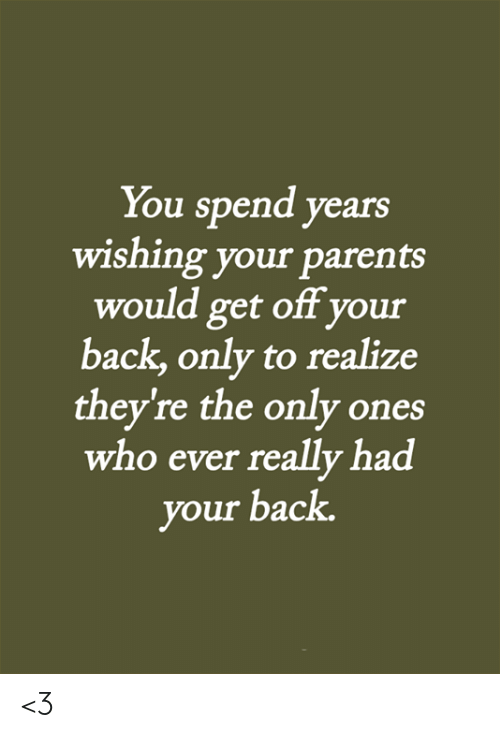 Memes, Parents, and Back: You spend years  wishing your parents  would get off your  back,only to realize  they're the only ones  who ever really had  your back. <3