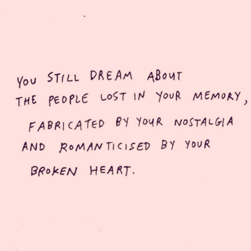 Nostalgia, Still Dre, and Lost: You STILL DRE AM ABOUT  THE PEOPLE LOST IN YOUR MEMORY  FABRICATED BY YouR NOSTALGIA  AND ROMAN TICISED BY YOUR  BROKEN HEA RT.
