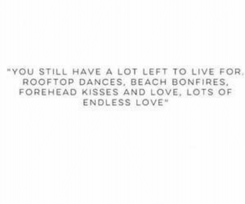 "Love, Beach, and Endless Love: ""YOU STILL HAVE A LOT LEFT TO LIVE FOR.  ROOFTOP DANCES, BEACH BONFIRES.  FOREHEAD KISSES AND LOVE, LOTS OF  ENDLESS LOVE"