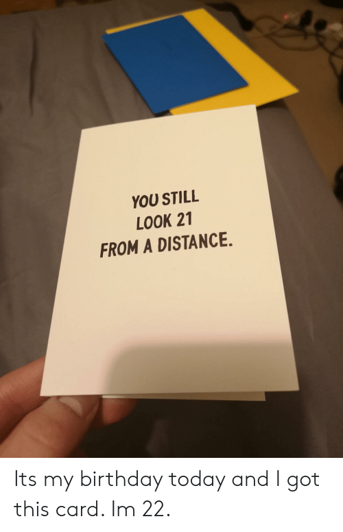 Birthday, Today, and Got: YOU STILL  LOOK 21  FROM A DISTANCE. Its my birthday today and I got this card. Im 22.