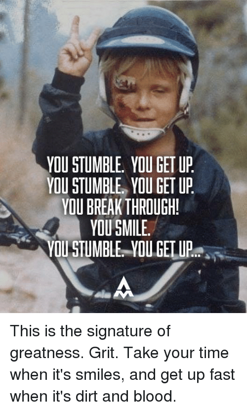 grits: YOU STUMBLE YOU GET UP  YOU STUMBLE YOU GET UP  YOU BREAKTHROUGH!  YOU SMILE.  YOU STUMBLE YOU GET UP This is the signature of greatness.  Grit.  Take your time when it's smiles, and get up fast when it's dirt and blood.
