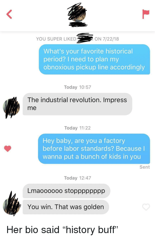 """Period, Kids, and Revolution: YOU SUPER LIKED  ON 7/22/18  What's your favorite historical  period? I need to plan my  obnoxious pickup line accordingly  Today 10:57  The industrial revolution. Impress  me  Today 11:22  Hey baby, are you a factory  before labor standards? Because  wanna put a bunch of kids in you  Sent  Today 12:47  Lmaoooooo stopppppppp  You win. That was golden Her bio said """"history buff"""""""