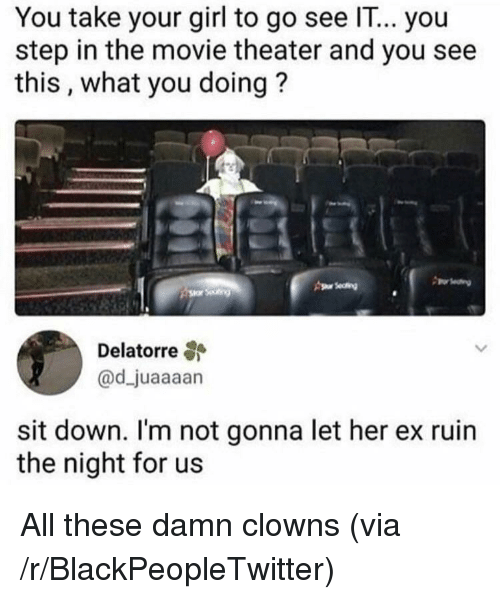 Blackpeopletwitter, Clowns, and Girl: You take your girl to go see IT... you  step in the movie theater and you see  this, what you doing?  s eting  Delatorre  @d_juaaaan  sit down. I'm not gonna let her ex ruin  the night for us <p>All these damn clowns (via /r/BlackPeopleTwitter)</p>