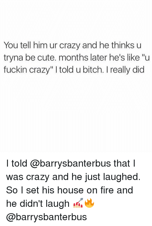 "Girl Memes, On Fire, and Fuckin: You tell him ur crazy and he thinks u  tryna be cute. months later he's like ""u  fuckin crazy"" l told u bitch. l really did I told @barrysbanterbus that I was crazy and he just laughed. So I set his house on fire and he didn't laugh 💅🏼🔥 @barrysbanterbus"