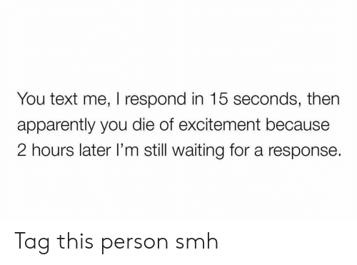 Apparently, Funny, and Smh: You text me, I respond in 15 seconds, then  apparently you die of excitement because  2 hours later I'm still waiting for a response. Tag this person smh