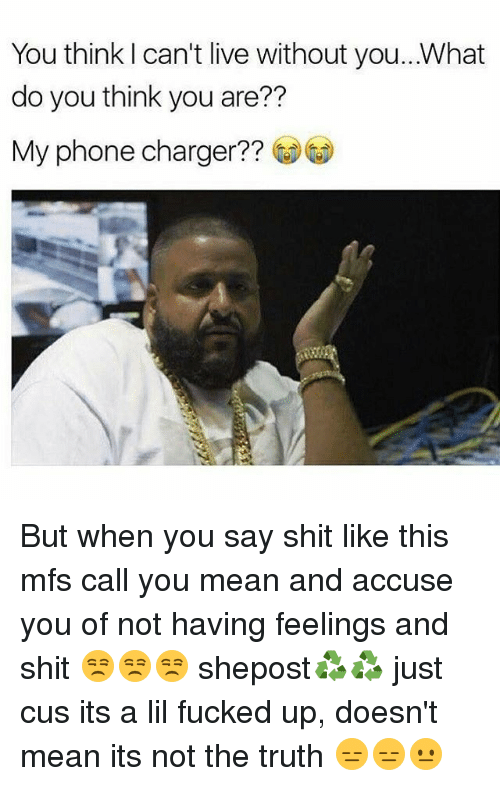 Phone Charger: You think can't live without you...What  do you think you are??  My phone charger But when you say shit like this mfs call you mean and accuse you of not having feelings and shit 😒😒😒 shepost♻♻ just cus its a lil fucked up, doesn't mean its not the truth 😑😑😐
