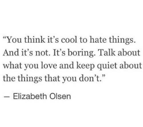 "Love, Cool, and Quiet: ""You think it's cool to hate things.  And it's not. It's boring. Talk about  what you love and keep quiet about  the things that you don't.""  -Elizabeth Olsen"
