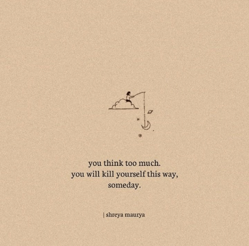 Too Much, Will, and Think: you think too much.  you will kill yourself this way,  someday  I shreya maurya