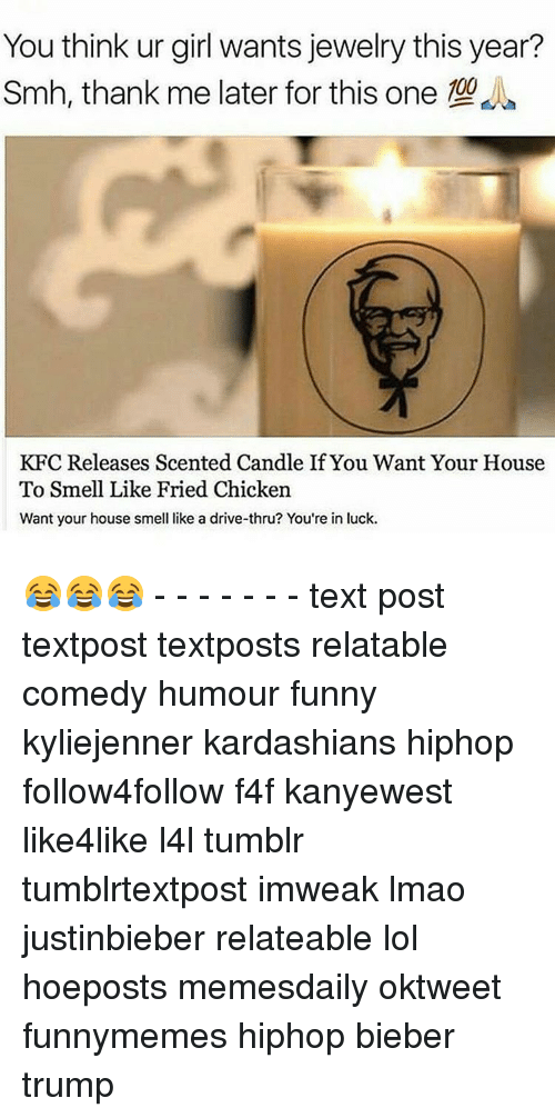 Driving, Kardashians, and Kfc: You think ur girl wants jewelry this year?  Smh, thank me later for this one 00  KFC Releases Scented Candle If You Want Your House  To Smell Like Fried Chicken  Want your house smell like a drive-thru? You're in luck. 😂😂😂 - - - - - - - text post textpost textposts relatable comedy humour funny kyliejenner kardashians hiphop follow4follow f4f kanyewest like4like l4l tumblr tumblrtextpost imweak lmao justinbieber relateable lol hoeposts memesdaily oktweet funnymemes hiphop bieber trump