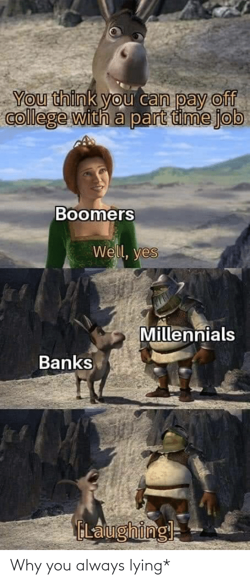 Lying: You think you can pay off  college with a part time job  Boomers  Well, yes  Millennials  Banks  ELalughingl= Why you always lying*