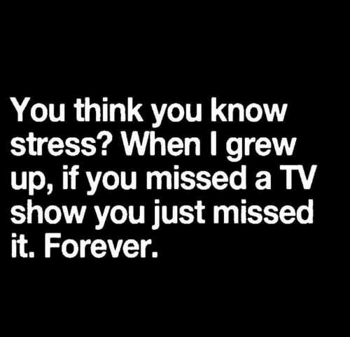 Dank, Forever, and 🤖: You think you know  stress? WhenI grew  up, if you missed a TV  show you just missed  it. Forever.
