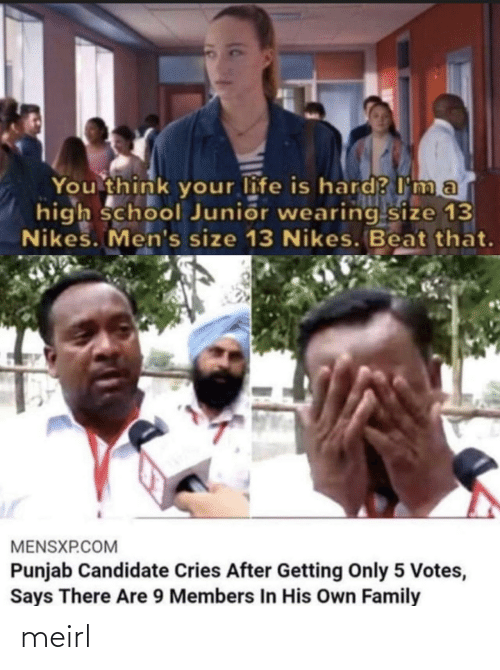 mø: You think your life is hard? I ma  high school Junior wearing size 13  Nikes. Men's size 13 Nikes. Beat that.  MENSXP.COM  Punjab Candidate Cries After Getting Only 5 Votes,  Says There Are 9 Members In His Own Family meirl