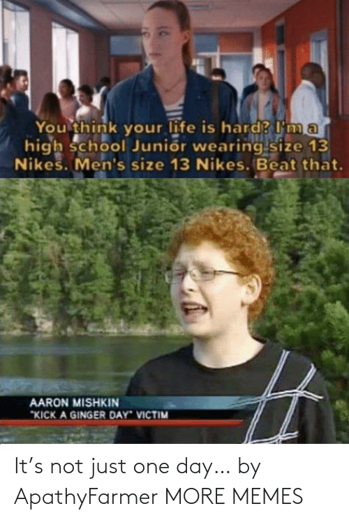 "Im A: You think your life is hard? I'm a  high school Junior wearing size 13  Nikes. Men's size 13 Nikes. Beat that.  AARON MISHKIN  ""KICK A GINGER DAY VICTIM It's not just one day… by ApathyFarmer MORE MEMES"