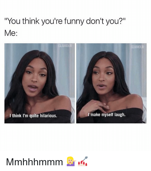 """Funny, Memes, and Quite: """"You think you're funny don't you?""""  Me  I make myself laugh.  I think I'm quite hilarious. Mmhhhmmm 💁🏼💅🏻"""