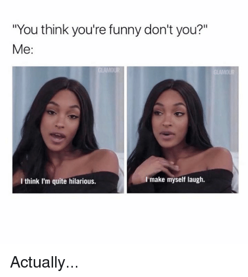 """Funny, Memes, and Quite: """"You think you're funny don't you?""""  Me  I make myself laugh.  I think I'm quite hilarious. Actually..."""