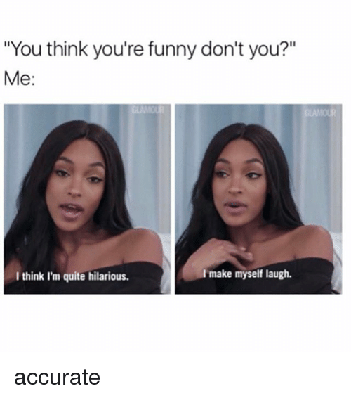 """Funny, Girl, and Quite: """"You think you're funny don't you?""""  Me:  I think I'm quite hilarious.  make myself laugh. accurate"""