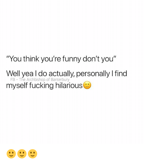 """Fucking, Funny, and British: You think you're funny don't you""""  Well yea l do actually, personally I find  FB The Archbishop of Banterbury  myself fucking hilarious 🙂🙂🙂"""