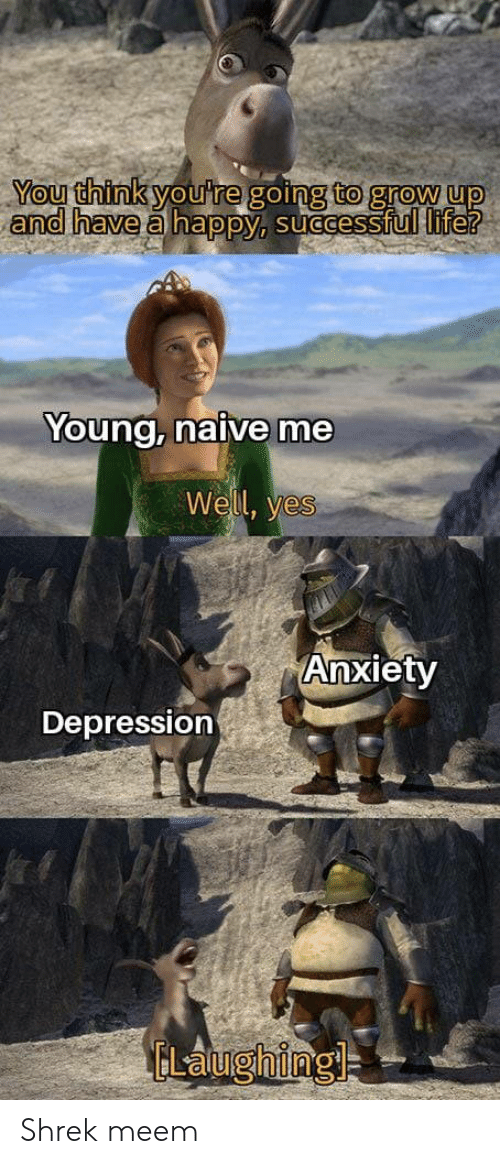 grow up: You think you're going to grow up  and have a happy, successful life?  Young, naive me  Well, yes  Anxiety  Depression  ELaughing Shrek meem