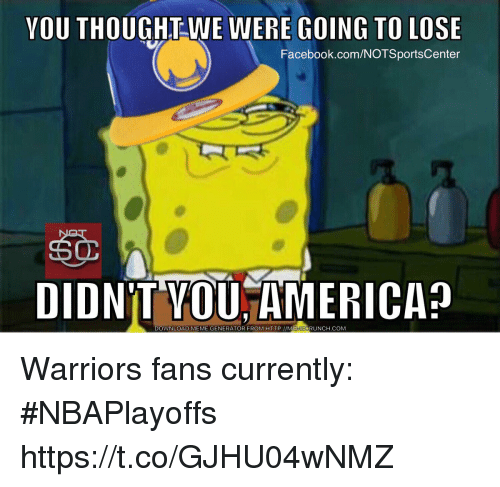 Facebook, Meme, and Sports: YOU THOUGHT WE WERE GOING TO LOSE  Facebook.com/NOTSportsCenter  DIDNT MEME GENERATOR FROM HTTP://MEMECRUNCH.COM  DOWNLOAD Warriors fans currently: #NBAPlayoffs https://t.co/GJHU04wNMZ