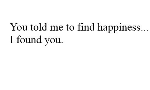 i found you: You told me to find happiness..  I found you.
