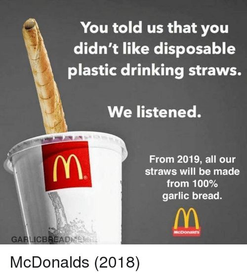 Anaconda, Drinking, and McDonalds: You told us that you  didn't like disposable  plastic drinking straws.  We listened.  From 2019, all our  straws will be made  from 100%  garlic bread.  McDonaidn  GARLICBREADE McDonalds (2018)