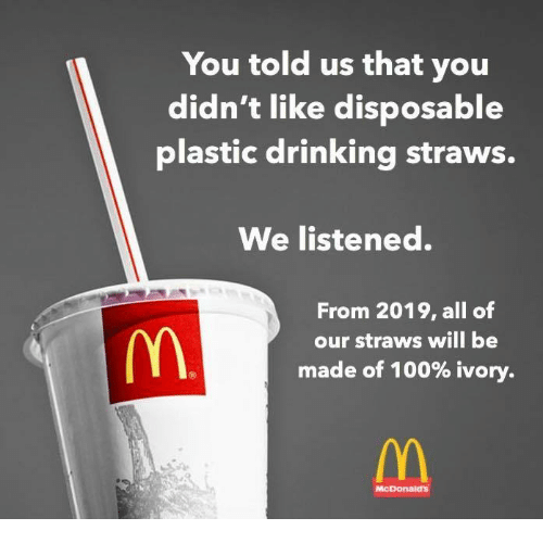 Anaconda, Drinking, and McDonalds: You told us that you  didn't like disposable  plastic drinking straws.  We listened.  From 2019, all of  our straws will be  made of 100% ivory.  McDonalds