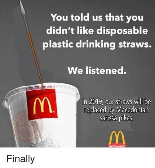 Drinking, Macedonian, and Plastic: You told us that you  didn't like disposable  plastic drinking straws.  We listened.  In 2019, our straws will be  replaced by Macedonian  sarissa pikes.  MCDOnaias Finally