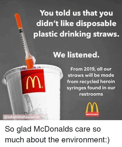 Drinking, Heroin, and McDonald: You told us that you  didn't like disposable  plastic drinking straws.  We listened.  From 2019, all our  straws will be made  from recycled heroin  syringes found in our  restrooms  @adamthehousecat So glad McDonalds care so much about the environment:)