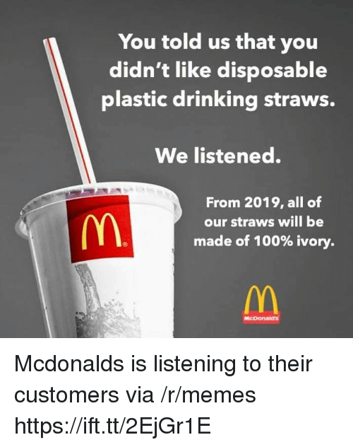 Anaconda, Drinking, and McDonalds: You told us that you  didn't like disposable  plastic drinking straws.  We listened.  From 2019, all of  our straws will be  made of 100% ivory.  McDonaid's Mcdonalds is listening to their customers via /r/memes https://ift.tt/2EjGr1E