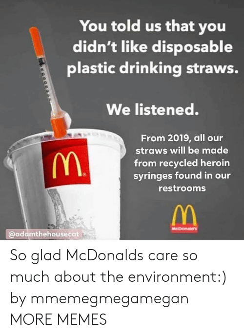 Dank, Drinking, and Heroin: You told us that you  didn't like disposable  plastic drinking straws.  We listened.  From 2019, all our  straws will be made  from recycled heroin  syringes found in our  restrooms  @adamthehousecat So glad McDonalds care so much about the environment:) by mmemegmegamegan MORE MEMES