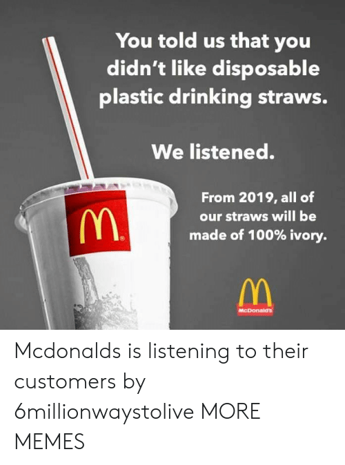 Anaconda, Dank, and Drinking: You told us that you  didn't like disposable  plastic drinking straws.  We listened.  From 2019, all of  our straws will be  made of 100% ivory.  McDonaid's Mcdonalds is listening to their customers by 6millionwaystolive MORE MEMES