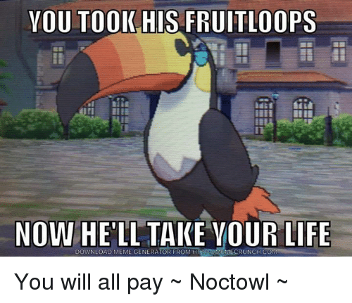 Memes, 🤖, and Download: YOU TOOK HIS FRUITLOOPS  NOW  HELL TAKE YOUR LIFE  DOWNLOAD MEME GENERATOR FROM You will all pay ~ Noctowl ~